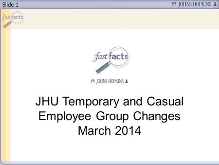 Slide 1 JHU Temporary and Casual Employee Group Changes March 2014.