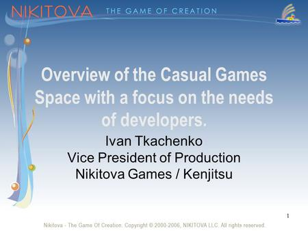 1 Overview of the Casual Games Space with a focus on the needs of developers. Ivan Tkachenko Vice President of Production Nikitova Games / Kenjitsu.