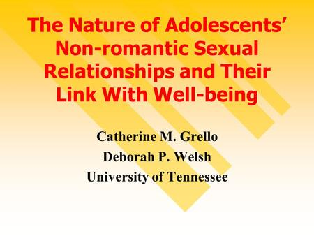 The Nature of Adolescents' Non-romantic Sexual Relationships and Their Link With Well-being Catherine M. Grello Deborah P. Welsh University of Tennessee.