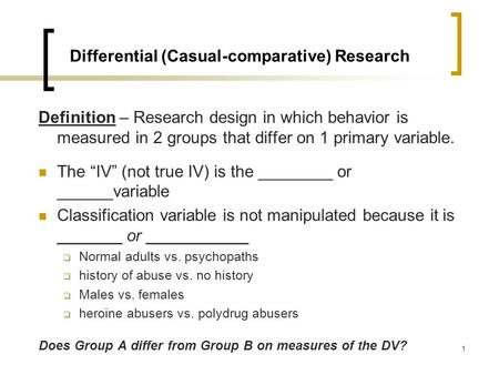 1 Differential (Casual-comparative) Research Definition – Research design in which behavior is measured in 2 groups that differ on 1 primary variable.