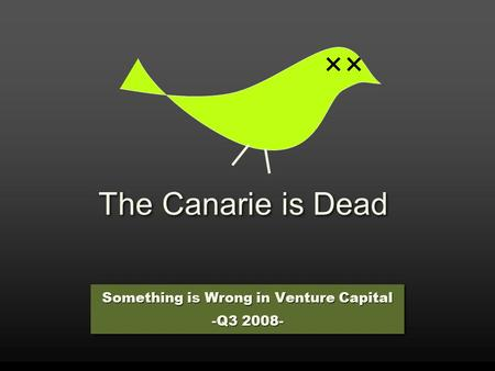 The Canarie is Dead Something is Wrong in Venture Capital -Q3 2008- Something is Wrong in Venture Capital -Q3 2008-