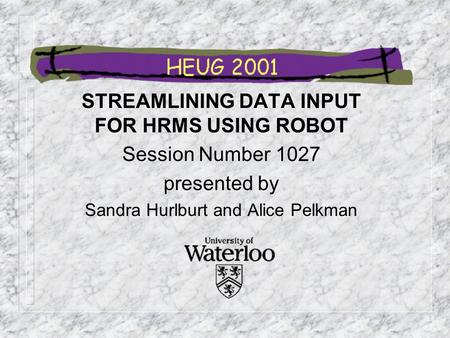 STREAMLINING DATA INPUT FOR HRMS USING ROBOT Session Number 1027 presented by Sandra Hurlburt and Alice Pelkman.
