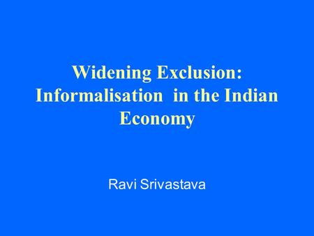 Widening Exclusion: Informalisation in the Indian Economy Ravi Srivastava.