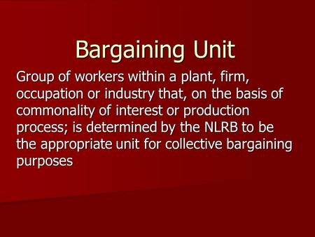 Bargaining Unit Group of workers within a plant, firm, occupation or industry that, on the basis of commonality of interest or production process; is determined.