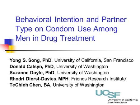 Behavioral Intention and Partner Type on Condom Use Among Men in Drug Treatment Yong S. Song, PhD, University of California, San Francisco Donald Calsyn,