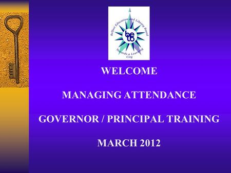 WELCOME MANAGING ATTENDANCE GOVERNOR / PRINCIPAL TRAINING MARCH 2012.