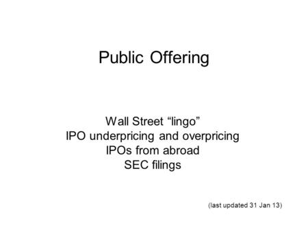 "Public Offering Wall Street ""lingo"" IPO underpricing and overpricing IPOs from abroad SEC filings (last updated 31 Jan 13)"