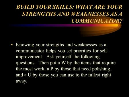 BUILD YOUR SKILLS: WHAT ARE YOUR STRENGTHS AND WEAKNESSES AS A COMMUNICATOR? Knowing your strengths and weaknesses as a communicator helps you set priorities.