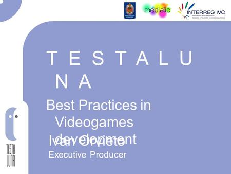 T E S T A L U N A Best Practices in Videogames development Ivan Orvieto Executive Producer.