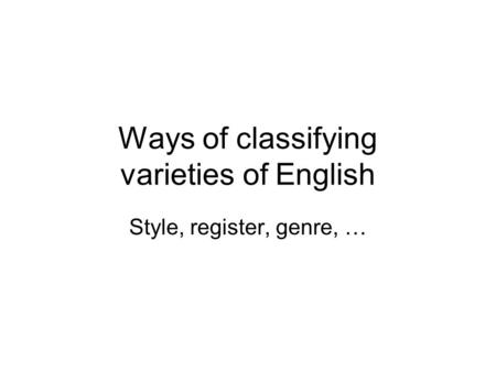 Ways of classifying varieties of English Style, register, genre, …