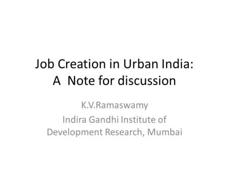 Job Creation in Urban India: A Note for discussion K.V.Ramaswamy Indira Gandhi Institute of Development Research, Mumbai.