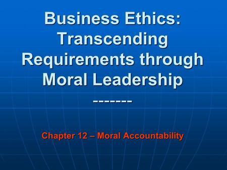 Business Ethics: Transcending Requirements through Moral Leadership ------- Chapter 12 – Moral Accountability.