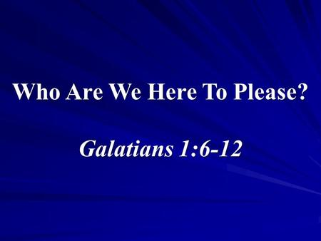 "1 Who Are We Here To Please? Galatians 1:6-12. 2 Who Are We Here To Please? Why have we come here today? Two authorities Matthew 21:23-27 – ""from heaven."