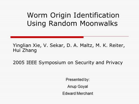 Worm Origin Identification Using Random Moonwalks Yinglian Xie, V. Sekar, D. A. Maltz, M. K. Reiter, Hui Zhang 2005 IEEE Symposium on Security and Privacy.