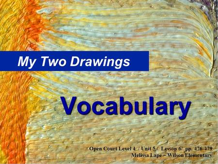My Two Drawings Vocabulary Open Court Level 4 / Unit 5 / Lesson 6/ pp. 476-479 Melissa Lape – Wilson Elementary.