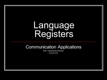 Language Registers Communication Applications TEK: Communication Process A,C,D,E,I,J,K.