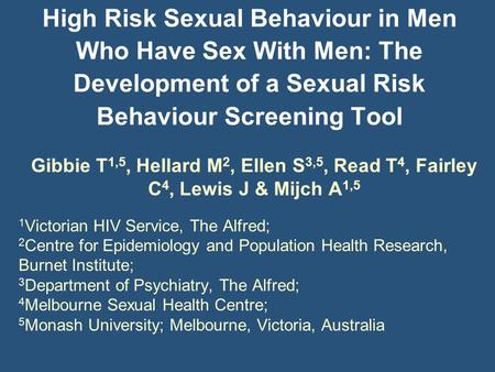 High Risk Sexual Behaviour in Men Who Have Sex With Men: The Development of a Sexual Risk Behaviour Screening Tool Gibbie T 1,5, Hellard M 2, Ellen S 3,5,