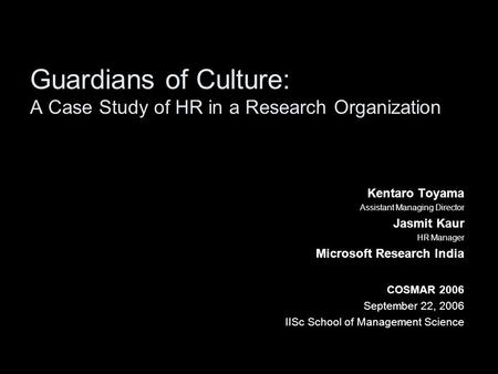Guardians of Culture: A Case Study of HR in a Research Organization Kentaro Toyama Assistant Managing Director Jasmit Kaur HR Manager Microsoft Research.