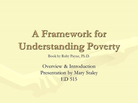 A Framework for Understanding Poverty Book by Ruby Payne, Ph.D. Overview & Introduction Presentation by Mary Staley ED 515.