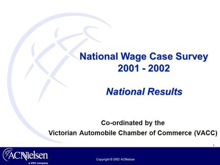 1 Copyright © 2002 ACNielsen National Wage Case Survey 2001 - 2002 National Results Co-ordinated by the Victorian Automobile Chamber of Commerce (VACC)