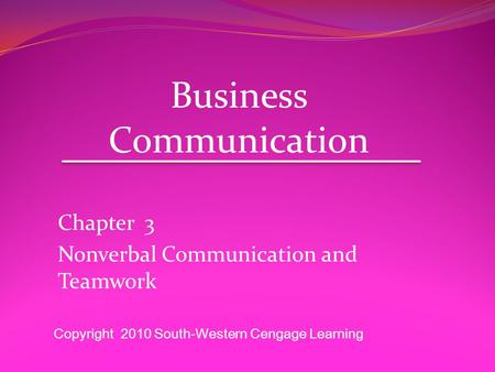 Chapter 3 Nonverbal Communication and Teamwork Business Communication Copyright 2010 South-Western Cengage Learning.