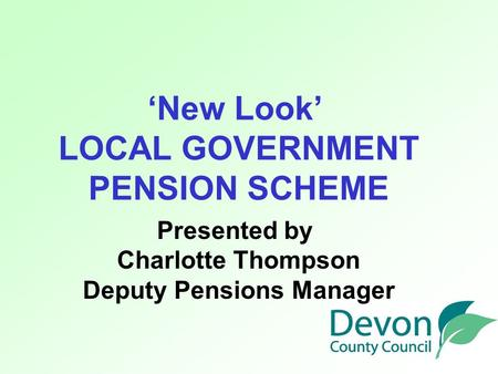 'New Look' LOCAL GOVERNMENT PENSION SCHEME Presented by Charlotte Thompson Deputy Pensions Manager.