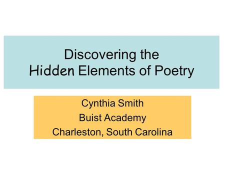 Discovering <strong>the</strong> Hidden Elements of Poetry Cynthia Smith Buist Academy Charleston, South Carolina.