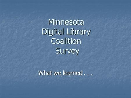 Minnesota Digital Library Coalition Survey What we learned...