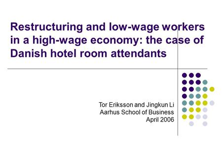 Restructuring and low-wage workers in a high-wage economy: the case of Danish hotel room attendants Tor Eriksson and Jingkun Li Aarhus School of Business.
