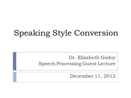 Speaking Style Conversion Dr. Elizabeth Godoy Speech Processing Guest Lecture December 11, 2012.