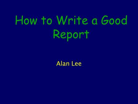 How to Write a Good Report Alan Lee. Contents What makes a good report? Clarity and Structure Figures and Tables (floats) Technical Issues Further reading.