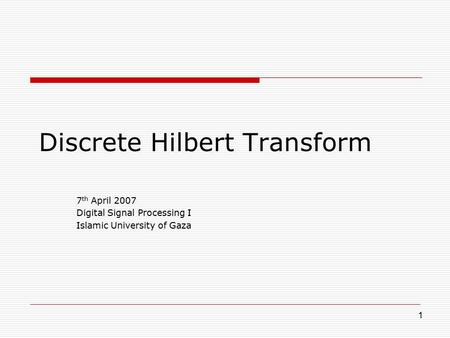 1 Discrete Hilbert Transform 7 th April 2007 Digital Signal Processing I Islamic University of Gaza.