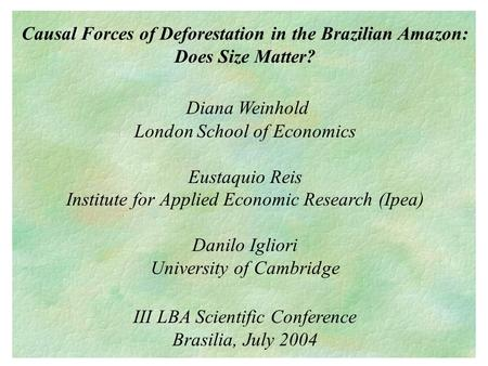 Causal Forces of Deforestation in the Brazilian Amazon: Does Size Matter? Diana Weinhold London School of Economics Eustaquio Reis Institute for Applied.