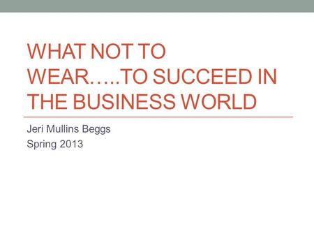 WHAT NOT TO WEAR…..TO SUCCEED IN THE BUSINESS WORLD Jeri Mullins Beggs Spring 2013.