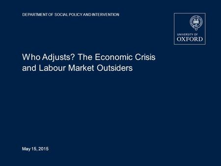 DEPARTMENT OF SOCIAL POLICY AND INTERVENTION May 15, 2015 Who Adjusts? The Economic Crisis and Labour Market Outsiders.