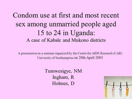 1 Condom use at first and most recent sex among unmarried people aged 15 to 24 in Uganda: A case of Kabale and Mukono districts Tumwesigye, NM Ingham,