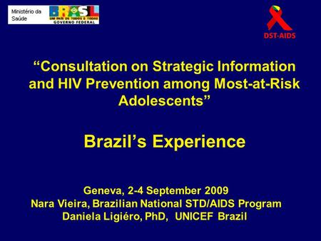 """Consultation on Strategic Information and HIV Prevention among Most-at-Risk Adolescents"" Brazil's Experience Geneva, 2-4 September 2009 Nara Vieira, Brazilian."