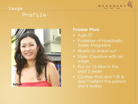 Yvonne Phua Age 33 Publisher of Hospitality Trade Magazine Wants to stand out Style: Creative with an edge Put on 15 kilos in the past 2 years Clothes.