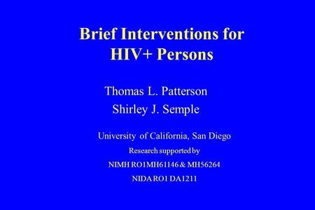 Brief Interventions for HIV+ Persons Thomas L. Patterson Shirley J. Semple University of California, San Diego Research supported by NIMH RO1MH61146 &