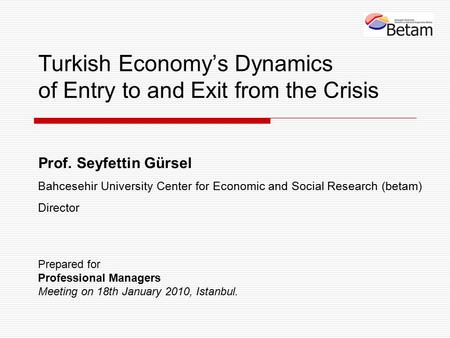 Turkish Economy's Dynamics of Entry to and Exit from the Crisis Prof. Seyfettin Gürsel Bahcesehir University Center for Economic and Social Research (betam)