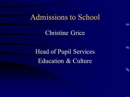 Admissions to School Christine Grice Head of Pupil Services Education & Culture.