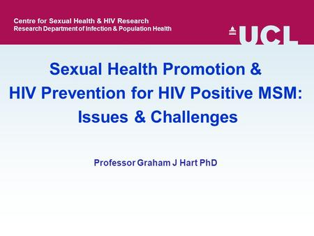 Professor Graham J Hart PhD Sexual Health Promotion & HIV Prevention for HIV Positive MSM: Issues & Challenges Centre for Sexual Health & HIV Research.