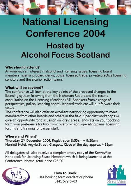 National Licensing Conference 2004 Hosted by Alcohol Focus Scotland Who should attend? Anyone with an interest in alcohol and licensing issues: licensing.