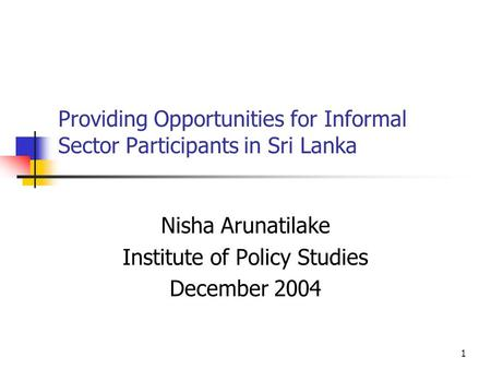 1 Providing Opportunities for Informal Sector Participants in Sri Lanka Nisha Arunatilake Institute of Policy Studies December 2004.