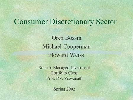 Consumer Discretionary Sector Oren Bossin Michael Cooperman Howard Weiss Student Managed Investment Portfolio Class Prof. P.V. Viswanath Spring 2002.