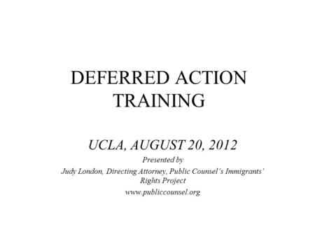 DEFERRED ACTION TRAINING UCLA, AUGUST 20, 2012 Presented by Judy London, Directing Attorney, Public Counsel's Immigrants' Rights Project www.publiccounsel.org.