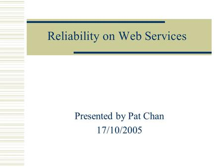 Reliability on Web Services Presented by Pat Chan 17/10/2005.