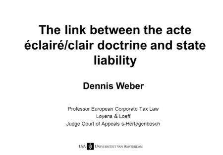 The link between the acte éclairé/clair doctrine and state liability Dennis Weber Professor European Corporate Tax Law Loyens & Loeff Judge Court of Appeals.