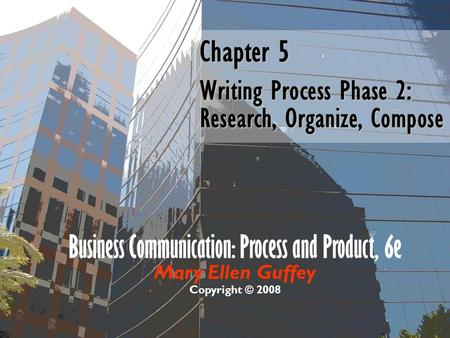 Business Communication: Process and Product, 6e Mary Ellen Guffey Copyright © 2008 Chapter 5 Writing Process Phase 2: Research, Organize, Compose.