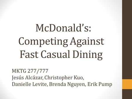 McDonald's: Competing Against Fast Casual Dining MKTG 277/777 Jesús Alcázar, Christopher Kuo, Danielle Levite, Brenda Nguyen, Erik Pump.